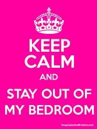 keep calm and stay out of my bedroom