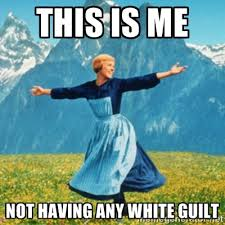 This is me not having any white guilt